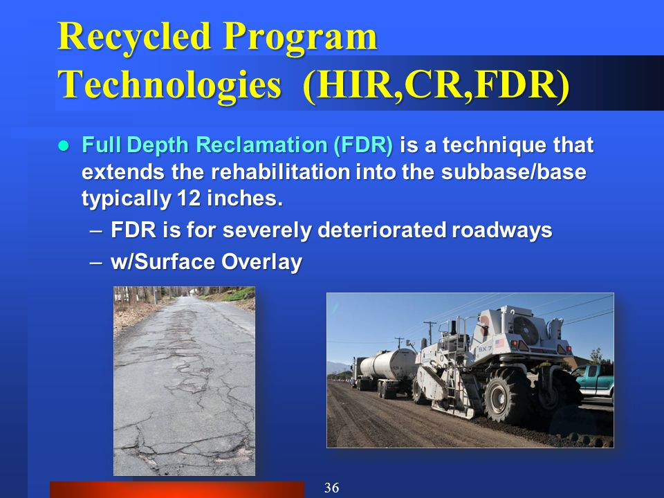 Recycled Program Technologies (HIR,CR,FDR) Full Depth Reclamation (FDR) is a technique that extends the rehabilitation into the subbase/base typically 12 inches.