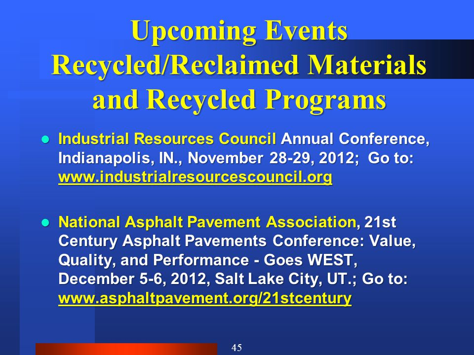 Upcoming Events Recycled/Reclaimed Materials and Recycled Programs Industrial Resources Council Annual Conference, Indianapolis, IN., November 28-29, 2012; Go to: www.industrialresourcescouncil.org Industrial Resources Council Annual Conference, Indianapolis, IN., November 28-29, 2012; Go to: www.industrialresourcescouncil.org National Asphalt Pavement Association, 21st Century Asphalt Pavements Conference: Value, Quality, and Performance - Goes WEST, December 5-6, 2012, Salt Lake City, UT.; Go to: www.asphaltpavement.org/21stcentury National Asphalt Pavement Association, 21st Century Asphalt Pavements Conference: Value, Quality, and Performance - Goes WEST, December 5-6, 2012, Salt Lake City, UT.; Go to: www.asphaltpavement.org/21stcentury 45