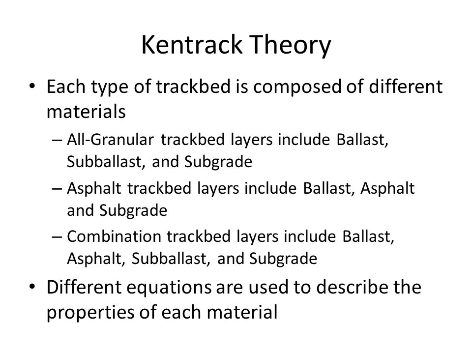 Kentrack Theory Each type of trackbed is composed of different materials – All-Granular trackbed layers include Ballast, Subballast, and Subgrade – As
