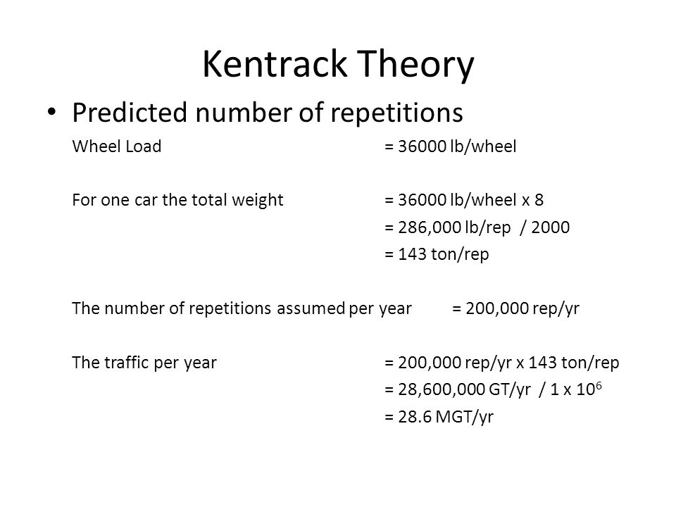 Kentrack Theory Predicted number of repetitions Wheel Load= 36000 lb/wheel For one car the total weight = 36000 lb/wheel x 8 = 286,000 lb/rep / 2000 =