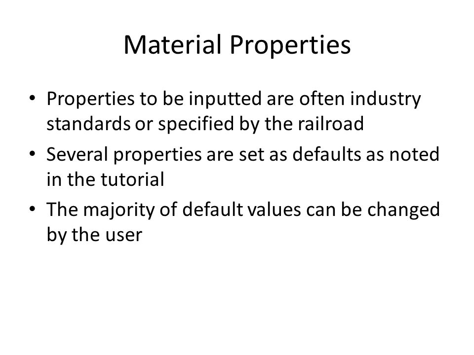 Material Properties Properties to be inputted are often industry standards or specified by the railroad Several properties are set as defaults as note