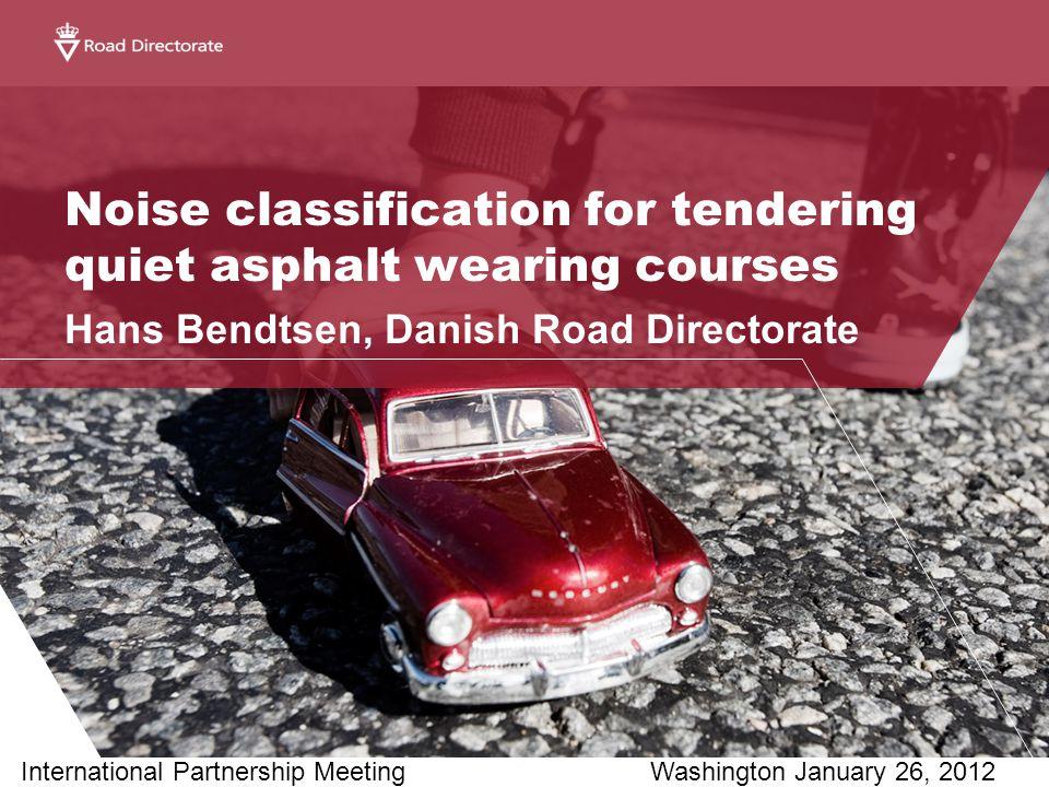 Noise classification for tendering quiet asphalt wearing courses Hans Bendtsen, Danish Road Directorate International Partnership MeetingWashington January 26, 2012