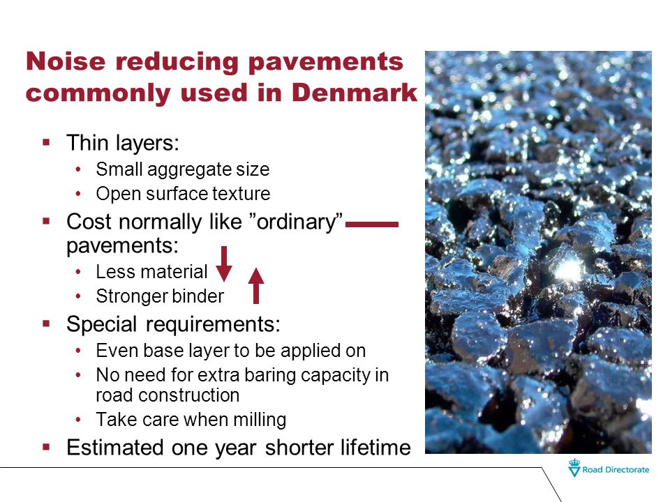 Noise reducing pavements commonly used in Denmark  Thin layers: Small aggregate size Open surface texture  Cost normally like ordinary pavements: Less material Stronger binder  Special requirements: Even base layer to be applied on No need for extra baring capacity in road construction Take care when milling  Estimated one year shorter lifetime