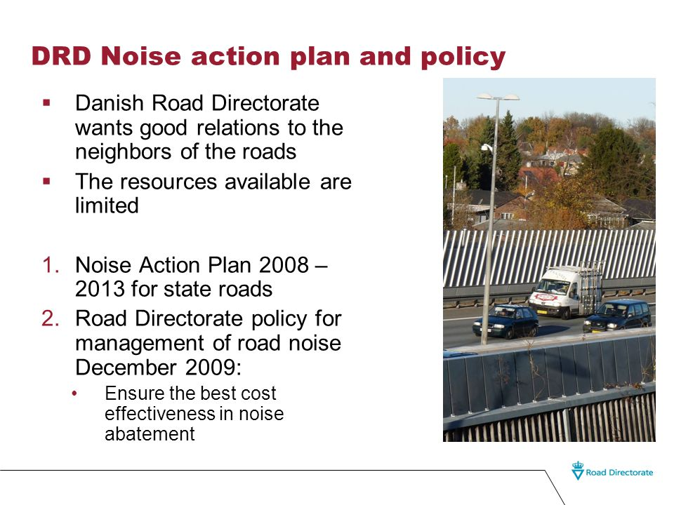 DRD Noise action plan and policy  Danish Road Directorate wants good relations to the neighbors of the roads  The resources available are limited 1.Noise Action Plan 2008 – 2013 for state roads 2.Road Directorate policy for management of road noise December 2009: Ensure the best cost effectiveness in noise abatement