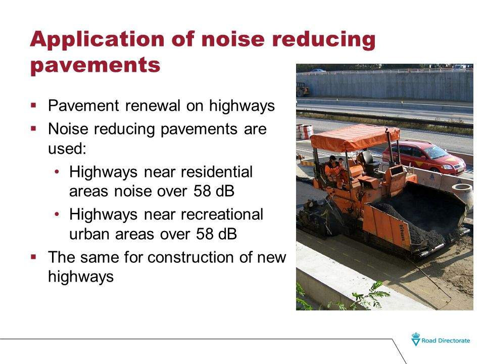Application of noise reducing pavements  Pavement renewal on highways  Noise reducing pavements are used: Highways near residential areas noise over 58 dB Highways near recreational urban areas over 58 dB  The same for construction of new highways