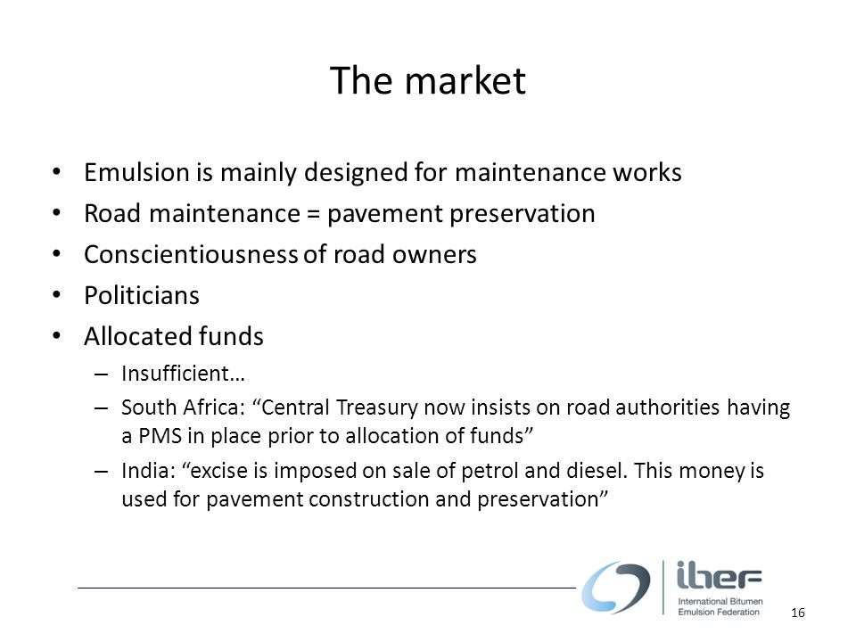 The market Emulsion is mainly designed for maintenance works Road maintenance = pavement preservation Conscientiousness of road owners Politicians Allocated funds – Insufficient… – South Africa: Central Treasury now insists on road authorities having a PMS in place prior to allocation of funds – India: excise is imposed on sale of petrol and diesel.
