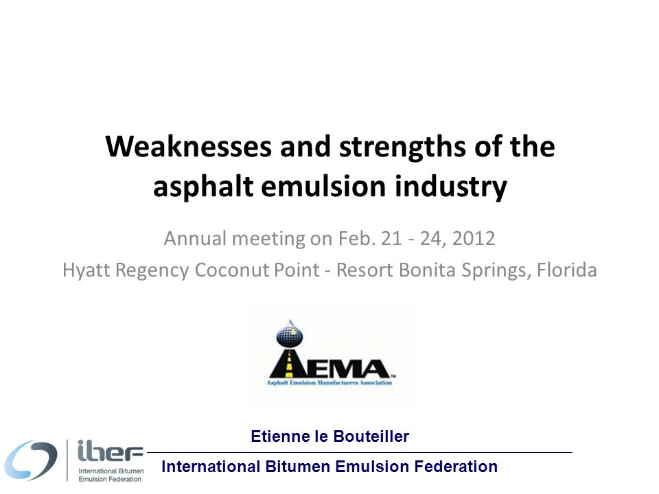 Etienne le Bouteiller International Bitumen Emulsion Federation Weaknesses and strengths of the asphalt emulsion industry Annual meeting on Feb.