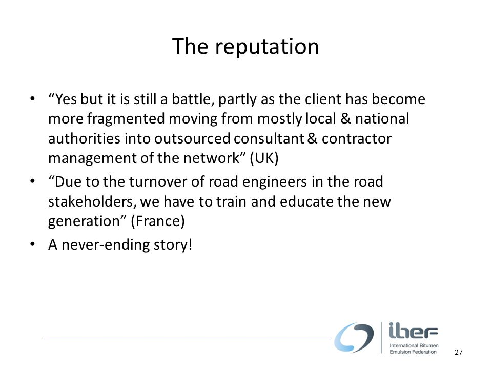 The reputation Yes but it is still a battle, partly as the client has become more fragmented moving from mostly local & national authorities into outsourced consultant & contractor management of the network (UK) Due to the turnover of road engineers in the road stakeholders, we have to train and educate the new generation (France) A never-ending story.