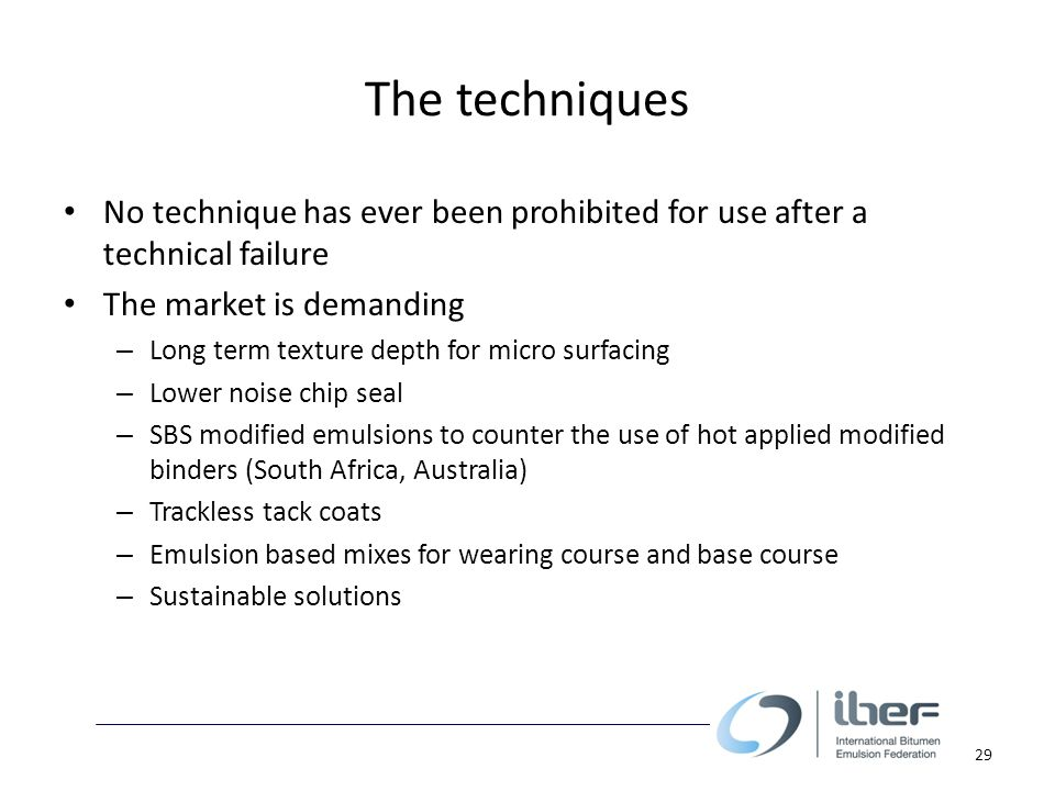 The techniques No technique has ever been prohibited for use after a technical failure The market is demanding – Long term texture depth for micro surfacing – Lower noise chip seal – SBS modified emulsions to counter the use of hot applied modified binders (South Africa, Australia) – Trackless tack coats – Emulsion based mixes for wearing course and base course – Sustainable solutions 29