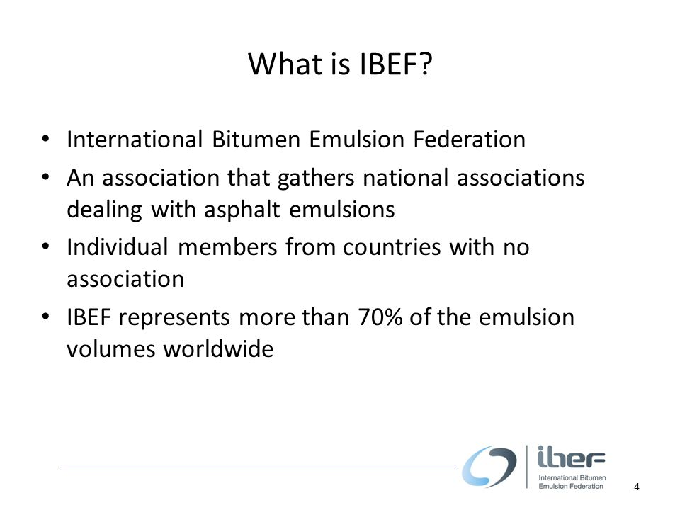What is IBEF? International Bitumen Emulsion Federation An association that gathers national associations dealing with asphalt emulsions Individual me