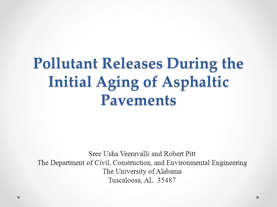 Pollutant Releases During the Initial Aging of Asphaltic Pavements Sree Usha Veeravalli and Robert Pitt The Department of Civil, Construction, and Environmental Engineering The University of Alabama Tuscaloosa, AL 35487