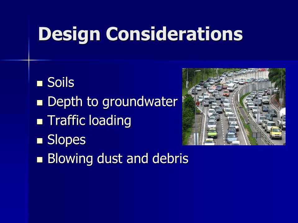 Design Considerations Soils Soils Depth to groundwater Depth to groundwater Traffic loading Traffic loading Slopes Slopes Blowing dust and debris Blowing dust and debris