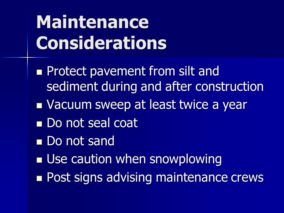 Maintenance Considerations Protect pavement from silt and sediment during and after construction Protect pavement from silt and sediment during and after construction Vacuum sweep at least twice a year Vacuum sweep at least twice a year Do not seal coat Do not seal coat Do not sand Do not sand Use caution when snowplowing Use caution when snowplowing Post signs advising maintenance crews Post signs advising maintenance crews