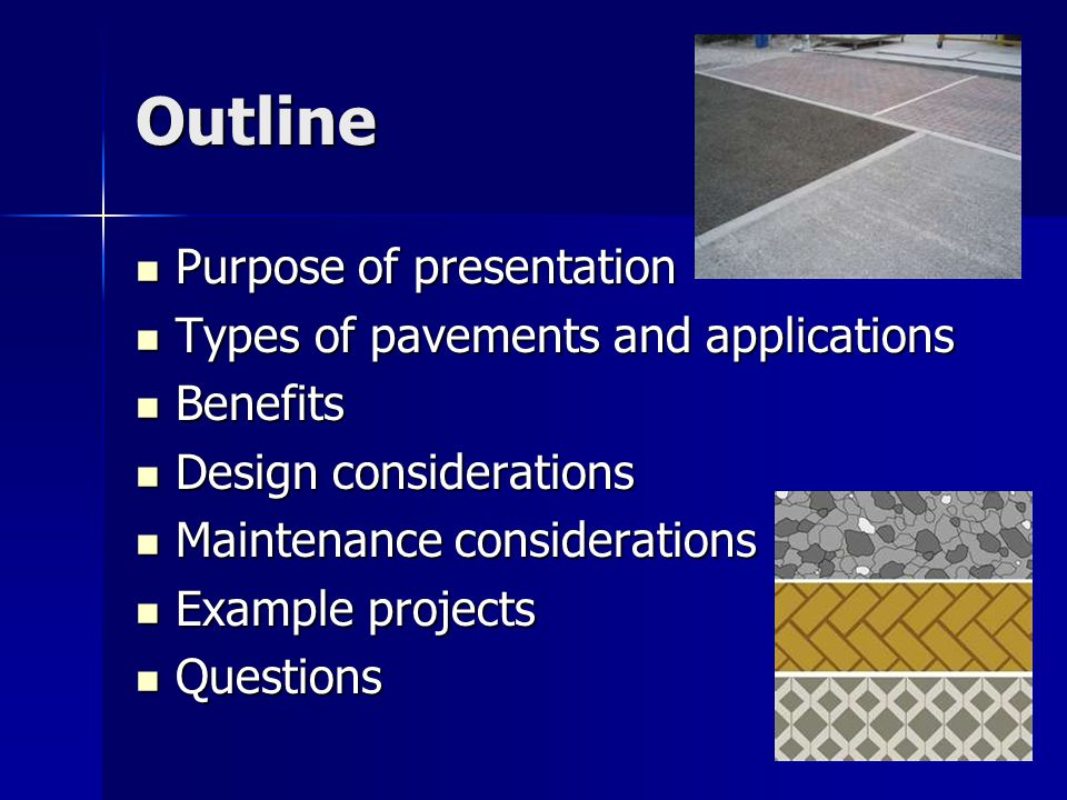 Outline Purpose of presentation Purpose of presentation Types of pavements and applications Types of pavements and applications Benefits Benefits Design considerations Design considerations Maintenance considerations Maintenance considerations Example projects Example projects Questions Questions