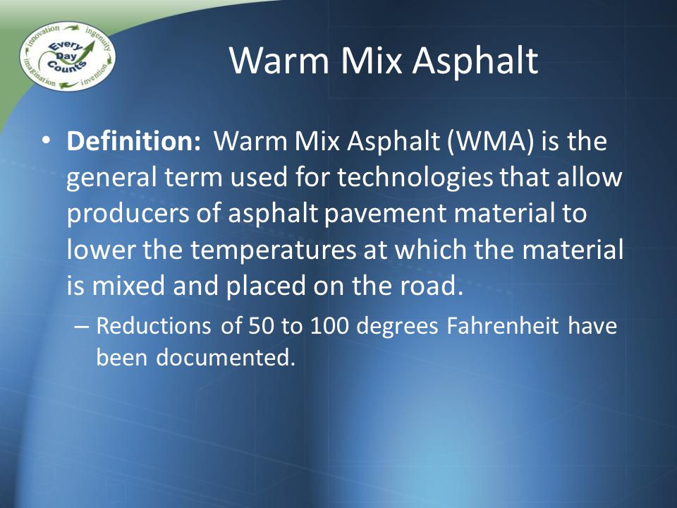 Warm Mix Asphalt Definition: Warm Mix Asphalt (WMA) is the general term used for technologies that allow producers of asphalt pavement material to lower the temperatures at which the material is mixed and placed on the road.