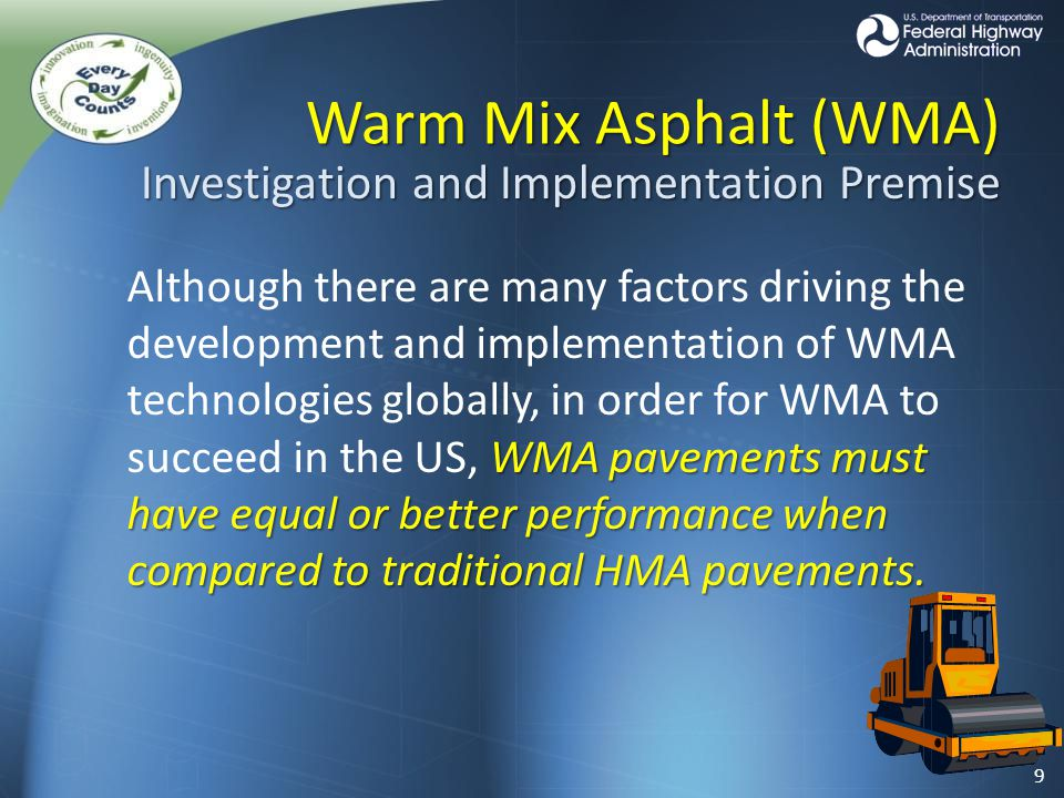 Brief WMA History… 1995 Preliminary Lab Experiments 1995 Preliminary Lab Experiments 1997 German Bitumen Forum 1997 German Bitumen Forum 2000 Euroasphalt & Eurobitume Congress 2000 Euroasphalt & Eurobitume Congress NAPA 2002 European Scan Tour NAPA 2002 European Scan Tour – Germany and Norway NAPA 2003 Annual Convention NAPA 2003 Annual Convention – San Diego, CA 2004 First public demonstration in US 2004 First public demonstration in US – World of Asphalt – Nashville, TN 2005 WMA Technical Working Group Established 2005 WMA Technical Working Group Established 2007 AASHTO FHWA International Scan Tour 2007 AASHTO FHWA International Scan Tour 2008 First US International Conference on WMA 2008 First US International Conference on WMA 10
