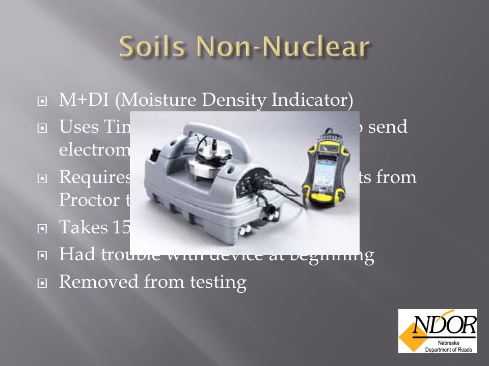  M+DI (Moisture Density Indicator)  Uses Time Domain Reflectometry to send electromagnetic pulse through soil  Requires correlation of several points from Proctor tests  Takes 15 to 20 minutes per test.