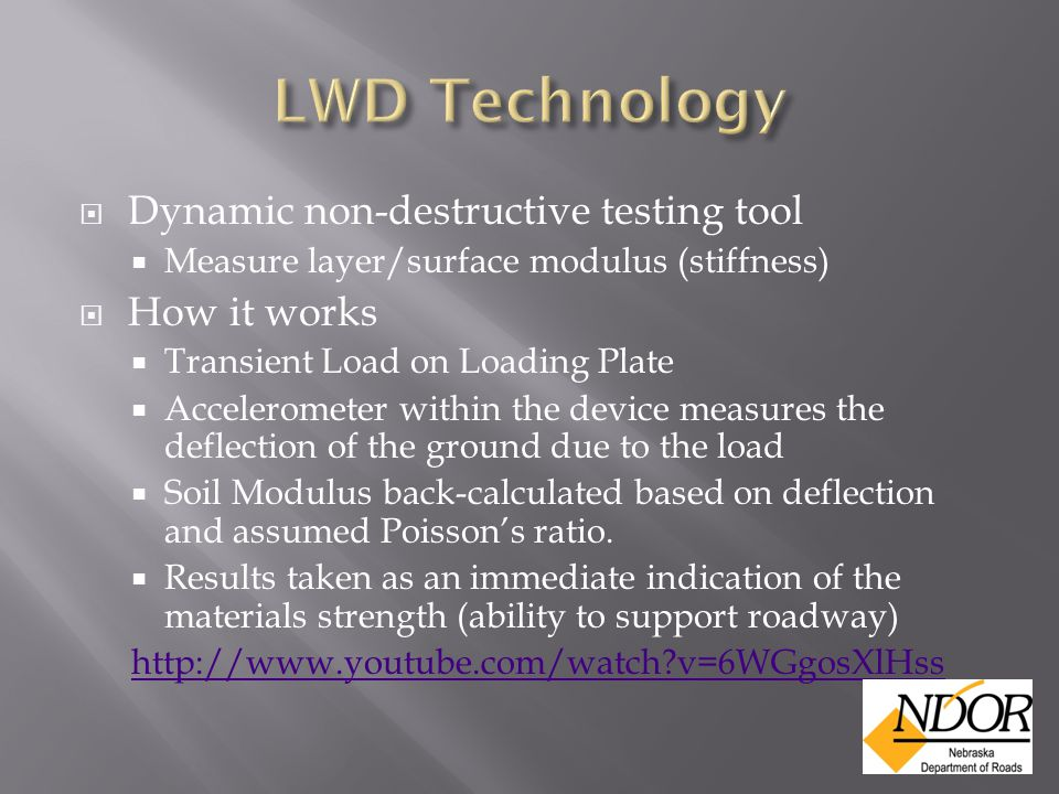  Dynamic non-destructive testing tool  Measure layer/surface modulus (stiffness)  How it works  Transient Load on Loading Plate  Accelerometer within the device measures the deflection of the ground due to the load  Soil Modulus back-calculated based on deflection and assumed Poisson's ratio.