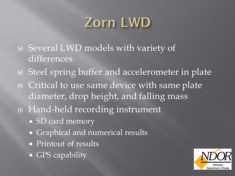  Several LWD models with variety of differences  Steel spring buffer and accelerometer in plate  Critical to use same device with same plate diameter, drop height, and falling mass  Hand-held recording instrument  SD card memory  Graphical and numerical results  Printout of results  GPS capability