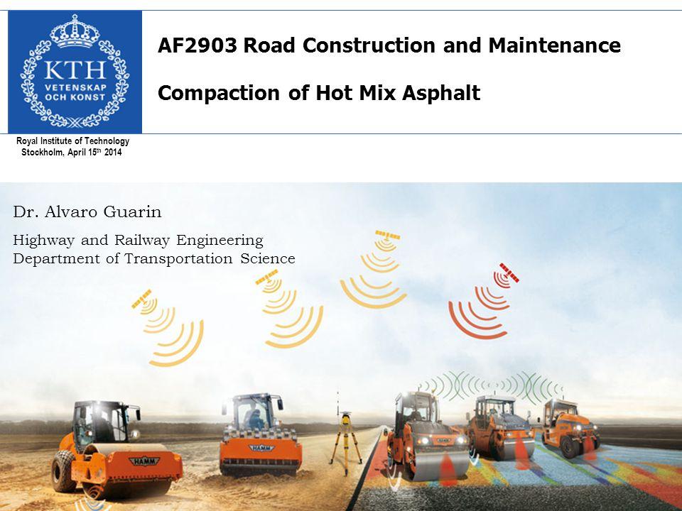 Royal Institute of Technology Stockholm, April 15 th 2014 AF2903 Road Construction and Maintenance Compaction of Hot Mix Asphalt Dr. Alvaro Guarin Hig