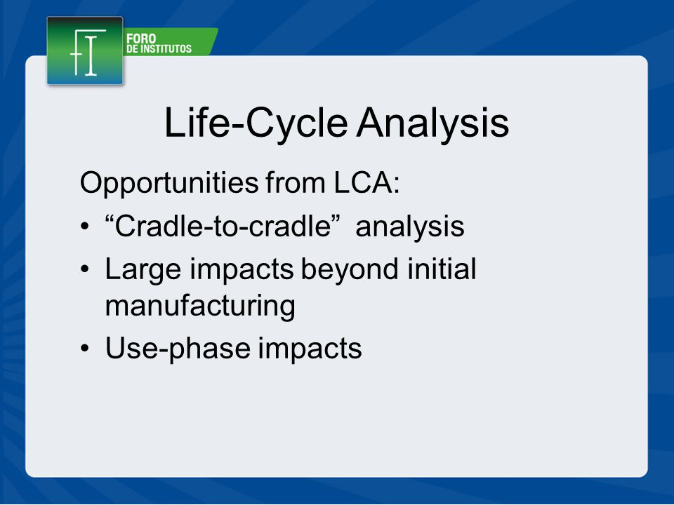 Life-Cycle Analysis Opportunities from LCA: Cradle-to-cradle analysis Large impacts beyond initial manufacturing Use-phase impacts
