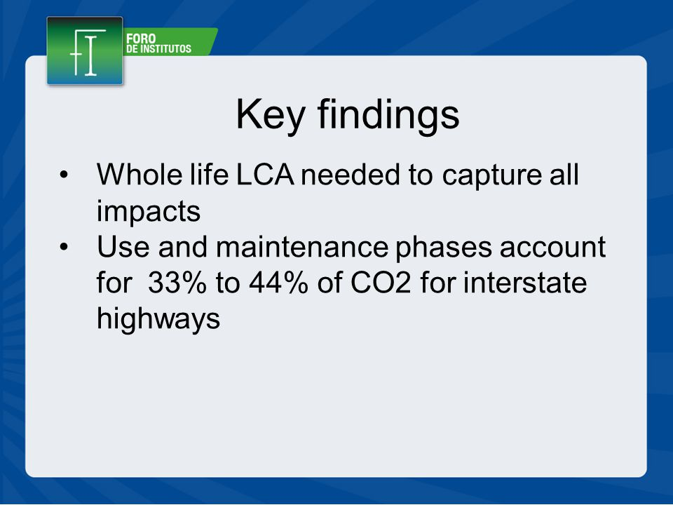 Key findings Whole life LCA needed to capture all impacts Use and maintenance phases account for 33% to 44% of CO2 for interstate highways