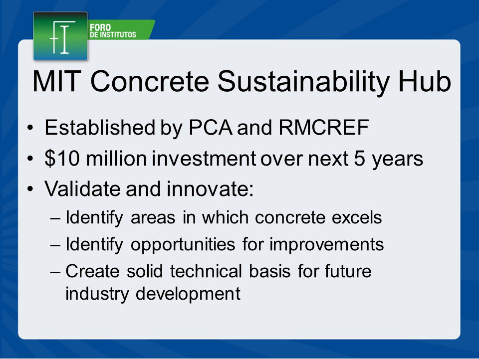 MIT Concrete Sustainability Hub Established by PCA and RMCREF $10 million investment over next 5 years Validate and innovate: –Identify areas in which concrete excels –Identify opportunities for improvements –Create solid technical basis for future industry development