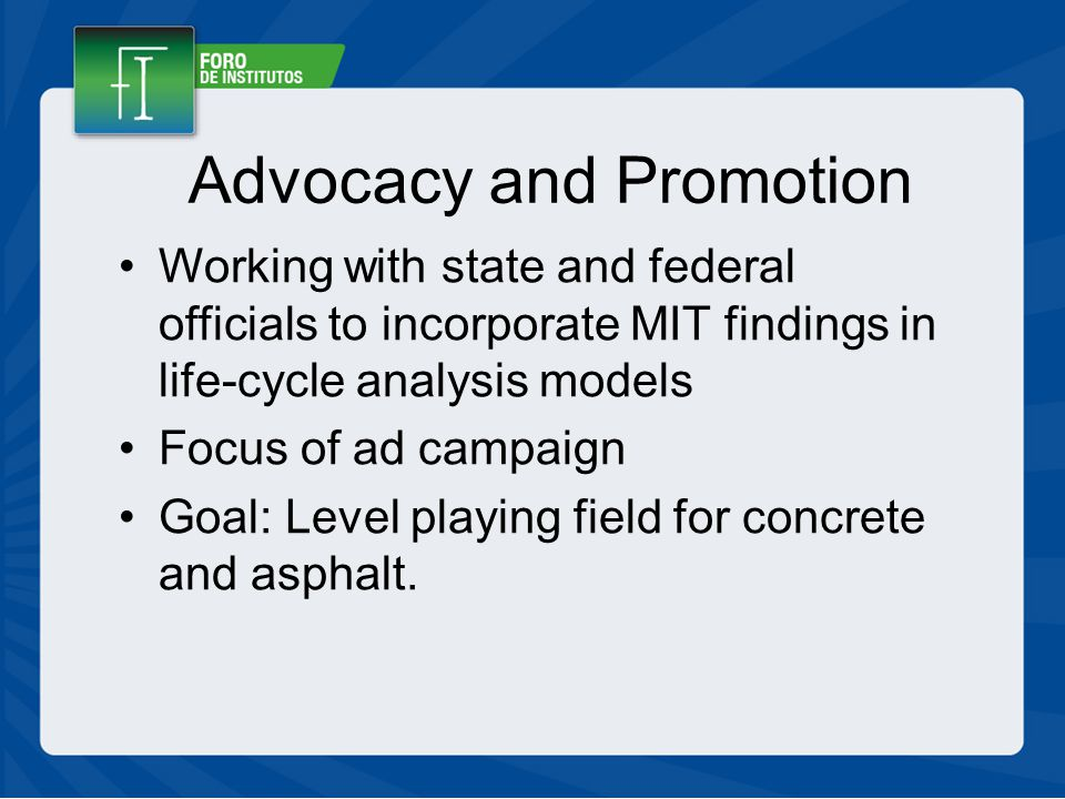 Advocacy and Promotion Working with state and federal officials to incorporate MIT findings in life-cycle analysis models Focus of ad campaign Goal: Level playing field for concrete and asphalt.