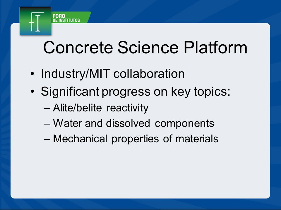 Concrete Science Platform Industry/MIT collaboration Significant progress on key topics: –Alite/belite reactivity –Water and dissolved components –Mechanical properties of materials