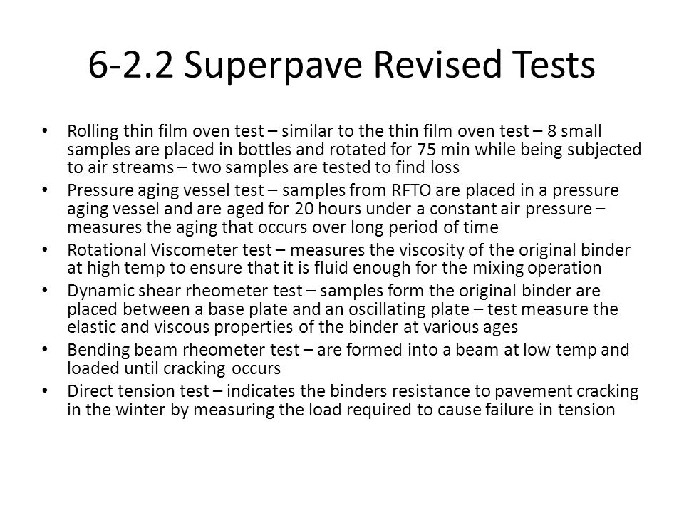 6-2.2 Superpave Revised Tests Rolling thin film oven test – similar to the thin film oven test – 8 small samples are placed in bottles and rotated for 75 min while being subjected to air streams – two samples are tested to find loss Pressure aging vessel test – samples from RFTO are placed in a pressure aging vessel and are aged for 20 hours under a constant air pressure – measures the aging that occurs over long period of time Rotational Viscometer test – measures the viscosity of the original binder at high temp to ensure that it is fluid enough for the mixing operation Dynamic shear rheometer test – samples form the original binder are placed between a base plate and an oscillating plate – test measure the elastic and viscous properties of the binder at various ages Bending beam rheometer test – are formed into a beam at low temp and loaded until cracking occurs Direct tension test – indicates the binders resistance to pavement cracking in the winter by measuring the load required to cause failure in tension