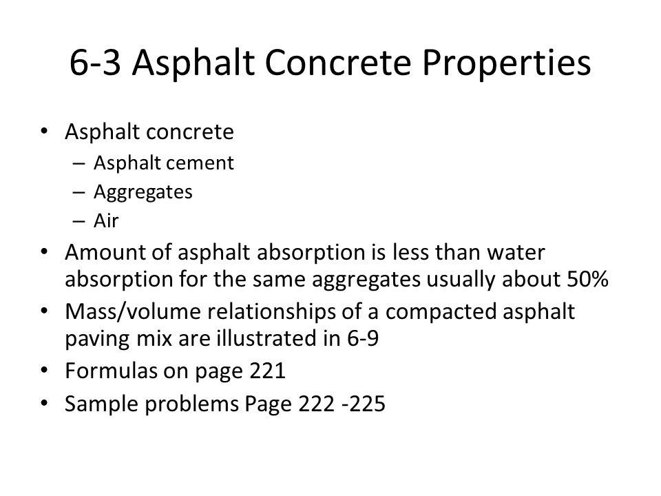 6-3 Asphalt Concrete Properties Asphalt concrete – Asphalt cement – Aggregates – Air Amount of asphalt absorption is less than water absorption for th