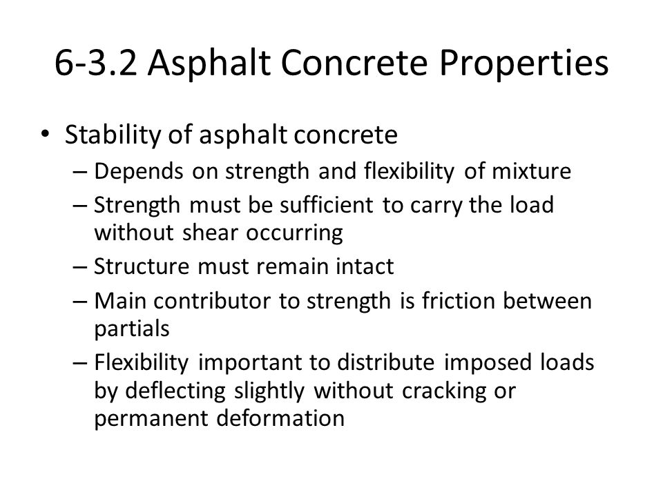 6-3.2 Asphalt Concrete Properties Stability of asphalt concrete – Depends on strength and flexibility of mixture – Strength must be sufficient to carry the load without shear occurring – Structure must remain intact – Main contributor to strength is friction between partials – Flexibility important to distribute imposed loads by deflecting slightly without cracking or permanent deformation