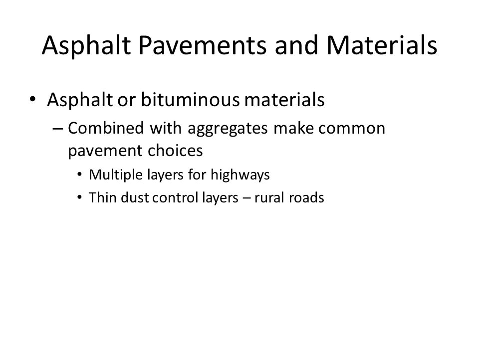 Asphalt or bituminous materials – Combined with aggregates make common pavement choices Multiple layers for highways Thin dust control layers – rural