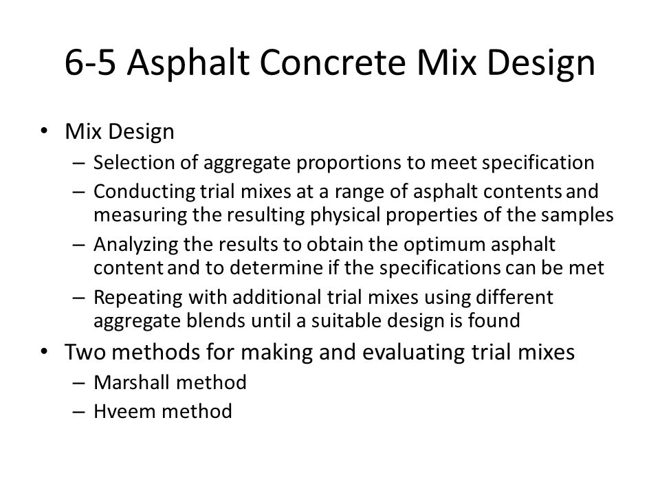 6-5 Asphalt Concrete Mix Design Mix Design – Selection of aggregate proportions to meet specification – Conducting trial mixes at a range of asphalt contents and measuring the resulting physical properties of the samples – Analyzing the results to obtain the optimum asphalt content and to determine if the specifications can be met – Repeating with additional trial mixes using different aggregate blends until a suitable design is found Two methods for making and evaluating trial mixes – Marshall method – Hveem method