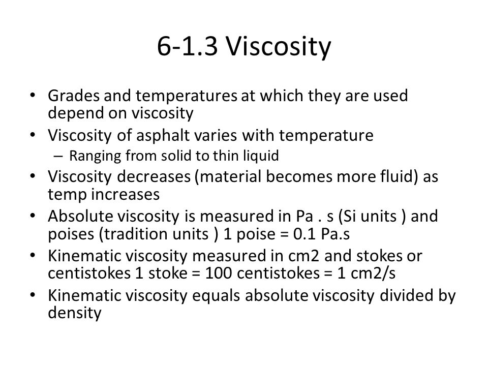 6-1.3 Viscosity Grades and temperatures at which they are used depend on viscosity Viscosity of asphalt varies with temperature – Ranging from solid t