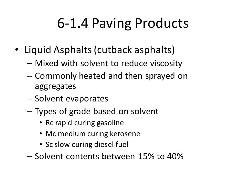 6-1.4 Paving Products Liquid Asphalts (cutback asphalts) – Mixed with solvent to reduce viscosity – Commonly heated and then sprayed on aggregates – S