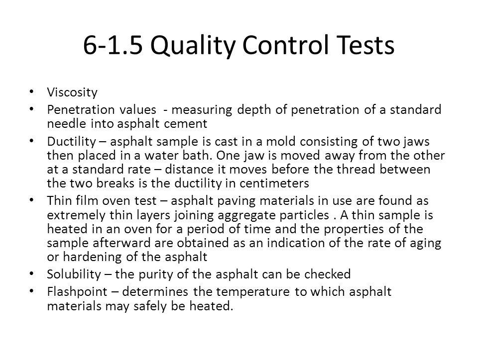 6-1.5 Quality Control Tests Viscosity Penetration values - measuring depth of penetration of a standard needle into asphalt cement Ductility – asphalt