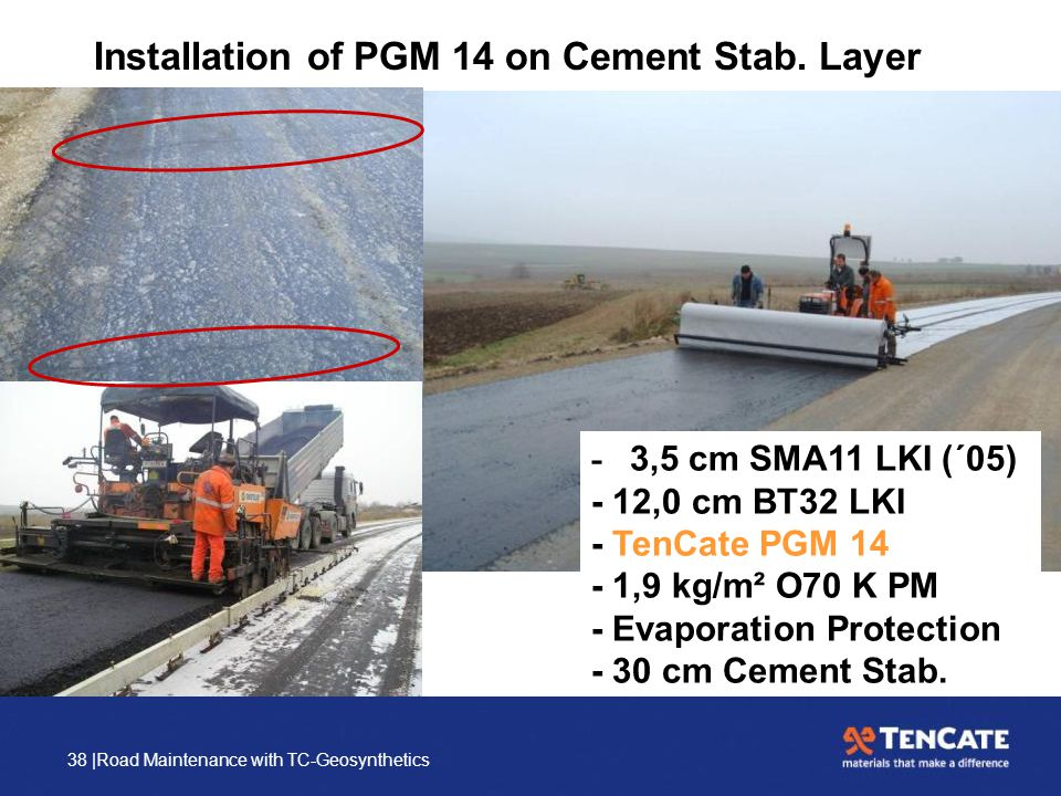 38 |Road Maintenance with TC-Geosynthetics Installation of PGM 14 on Cement Stab. Layer - 3,5 cm SMA11 LKI (´05) - 12,0 cm BT32 LKI - TenCate PGM 14 -