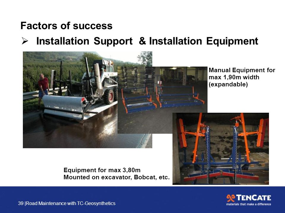39 |Road Maintenance with TC-Geosynthetics Factors of success  Installation Support & Installation Equipment Manual Equipment for max 1,90m width (ex