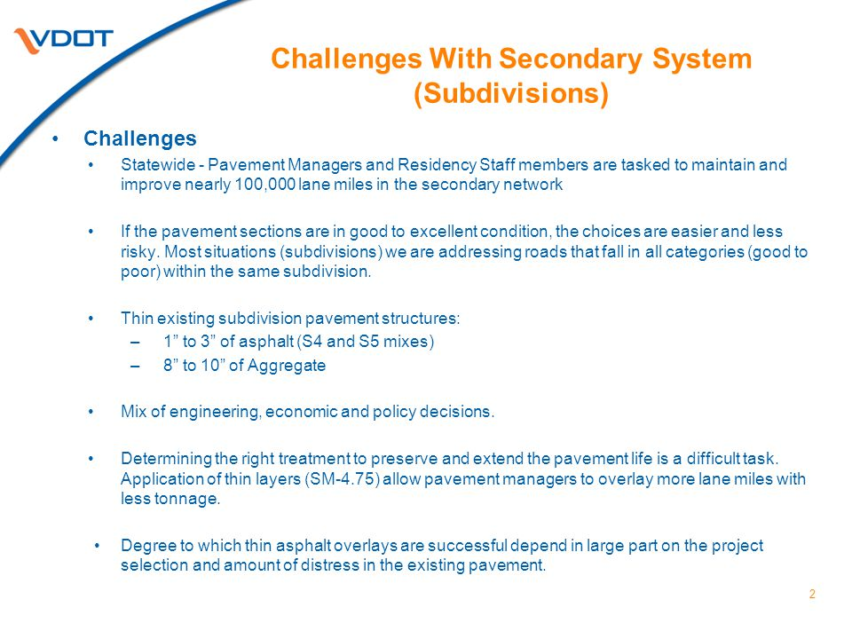 2 Challenges With Secondary System (Subdivisions) Challenges Statewide - Pavement Managers and Residency Staff members are tasked to maintain and improve nearly 100,000 lane miles in the secondary network If the pavement sections are in good to excellent condition, the choices are easier and less risky.