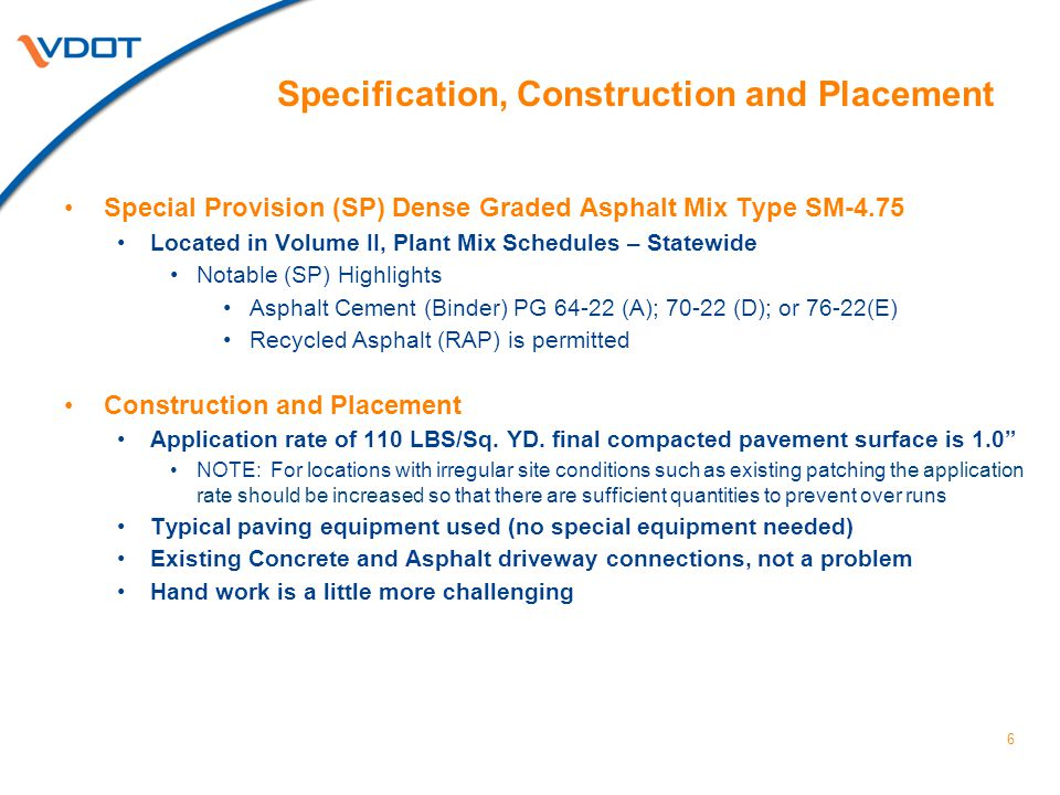 Specification, Construction and Placement Special Provision (SP) Dense Graded Asphalt Mix Type SM-4.75 Located in Volume II, Plant Mix Schedules – Statewide Notable (SP) Highlights Asphalt Cement (Binder) PG 64-22 (A); 70-22 (D); or 76-22(E) Recycled Asphalt (RAP) is permitted Construction and Placement Application rate of 110 LBS/Sq.