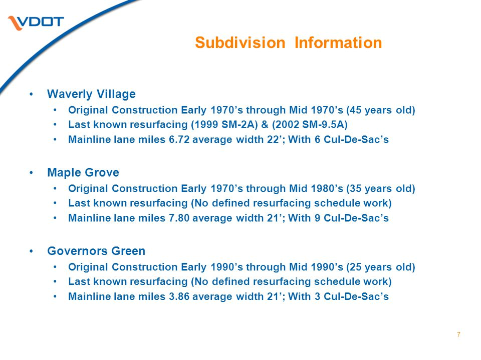 Subdivision Information Waverly Village Original Construction Early 1970's through Mid 1970's (45 years old) Last known resurfacing (1999 SM-2A) & (2002 SM-9.5A) Mainline lane miles 6.72 average width 22'; With 6 Cul-De-Sac's Maple Grove Original Construction Early 1970's through Mid 1980's (35 years old) Last known resurfacing (No defined resurfacing schedule work) Mainline lane miles 7.80 average width 21'; With 9 Cul-De-Sac's Governors Green Original Construction Early 1990's through Mid 1990's (25 years old) Last known resurfacing (No defined resurfacing schedule work) Mainline lane miles 3.86 average width 21'; With 3 Cul-De-Sac's 7