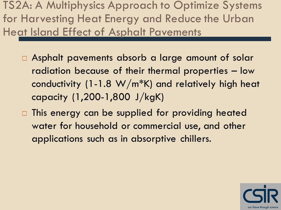 TS2A: A Multiphysics Approach to Optimize Systems for Harvesting Heat Energy and Reduce the Urban Heat Island Effect of Asphalt Pavements  Asphalt pavements absorb a large amount of solar radiation because of their thermal properties – low conductivity (1-1.8 W/m*K) and relatively high heat capacity (1,200-1,800 J/kgK)  This energy can be supplied for providing heated water for household or commercial use, and other applications such as in absorptive chillers.