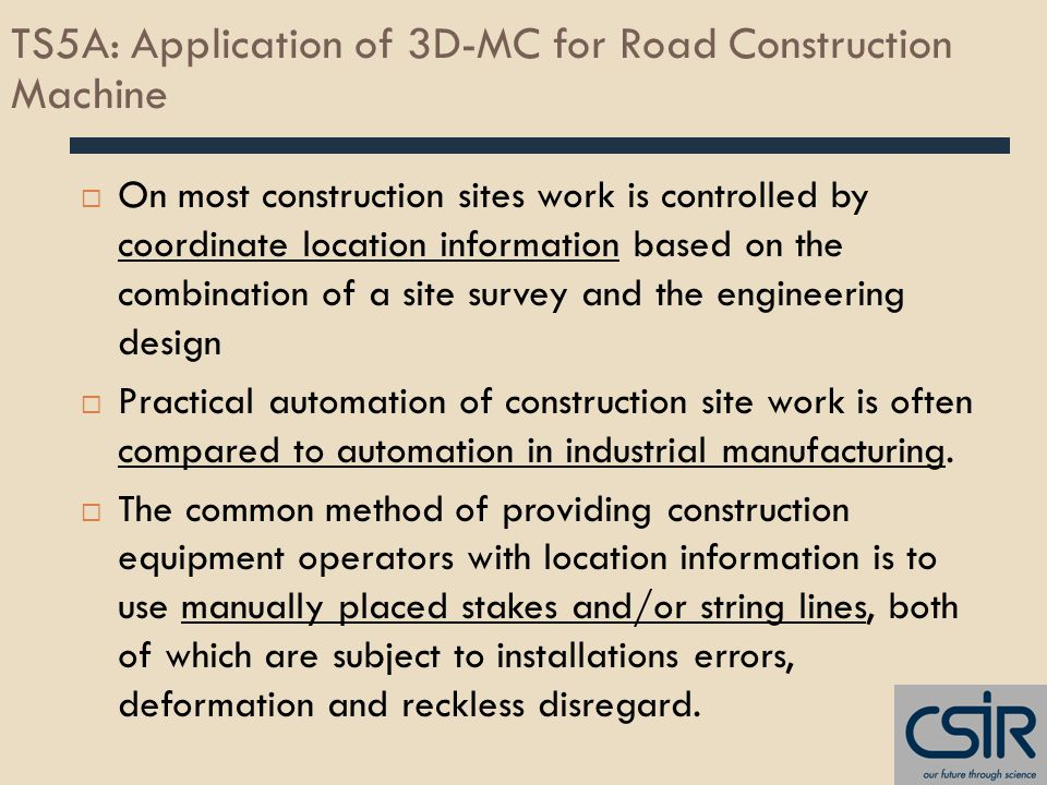 TS5A: Application of 3D-MC for Road Construction Machine  On most construction sites work is controlled by coordinate location information based on the combination of a site survey and the engineering design  Practical automation of construction site work is often compared to automation in industrial manufacturing.