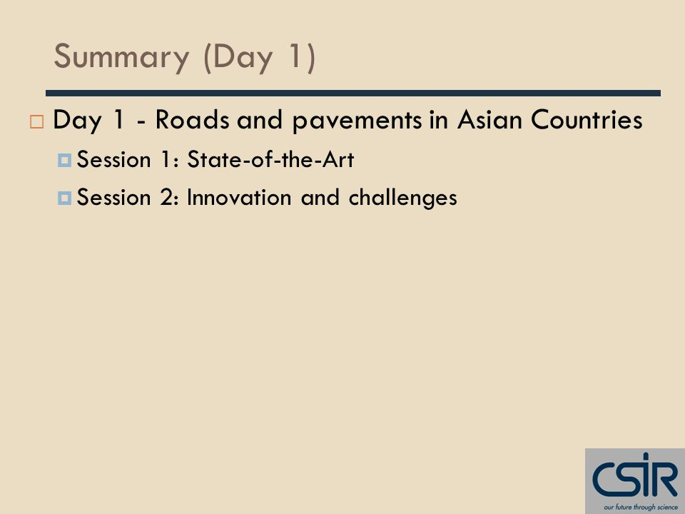 Summary (Day 1)  Day 1 - Roads and pavements in Asian Countries  Session 1: State-of-the-Art  Session 2: Innovation and challenges