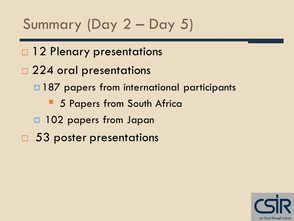 Summary (Day 2 – Day 5)  12 Plenary presentations  224 oral presentations  187 papers from international participants  5 Papers from South Africa  102 papers from Japan  53 poster presentations