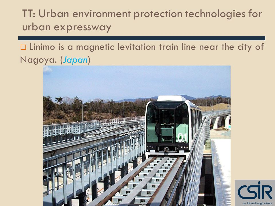 TT: Urban environment protection technologies for urban expressway  Linimo is a magnetic levitation train line near the city of Nagoya.