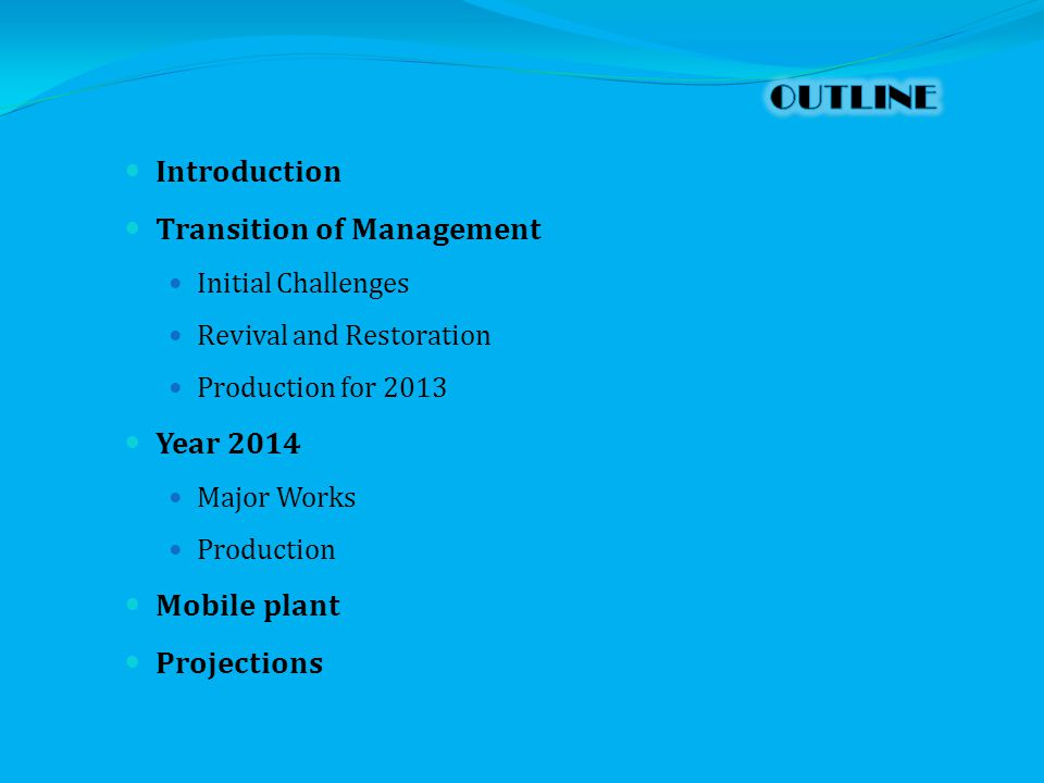 Introduction Transition of Management Initial Challenges Revival and Restoration Production for 2013 Year 2014 Major Works Production Mobile plant Projections