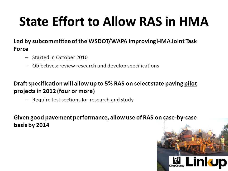 State Effort to Allow RAS in HMA Led by subcommittee of the WSDOT/WAPA Improving HMA Joint Task Force – Started in October 2010 – Objectives: review research and develop specifications Draft specification will allow up to 5% RAS on select state paving pilot projects in 2012 (four or more) – Require test sections for research and study Given good pavement performance, allow use of RAS on case-by-case basis by 2014