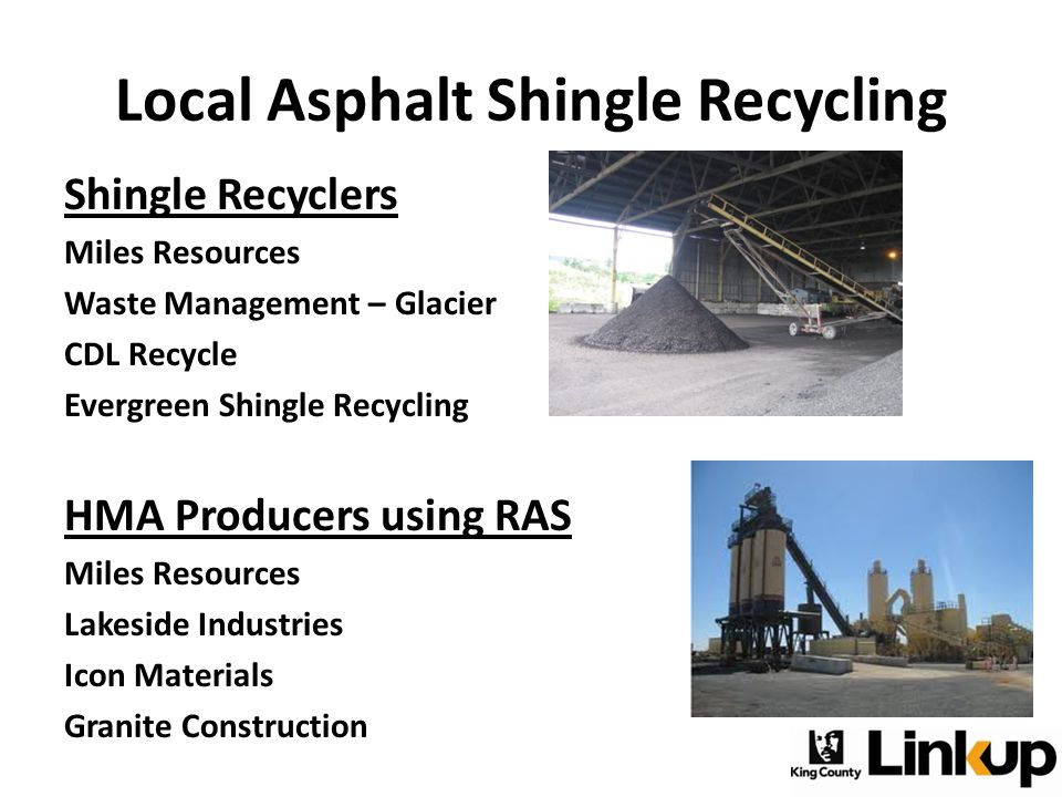 Local Asphalt Shingle Recycling Shingle Recyclers Miles Resources Waste Management – Glacier CDL Recycle Evergreen Shingle Recycling HMA Producers using RAS Miles Resources Lakeside Industries Icon Materials Granite Construction